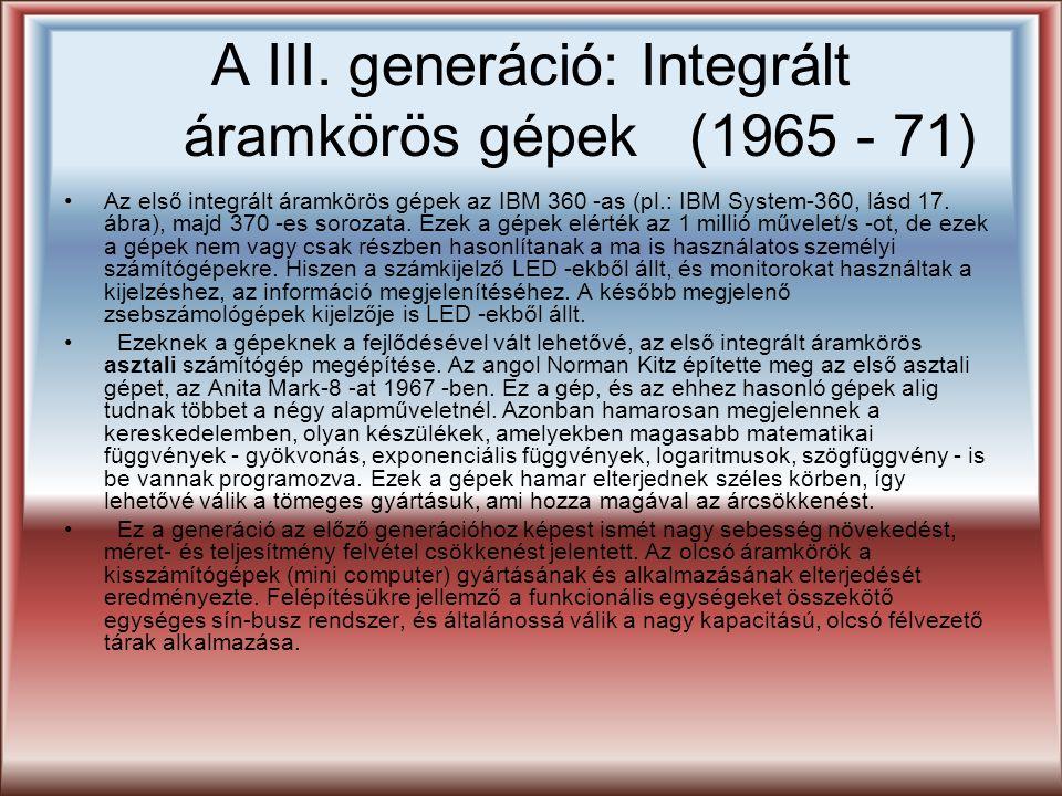 A III. generáció: Integrált áramkörös gépek (1965 - 71) Az első integrált áramkörös gépek az IBM 360 -as (pl.: IBM System-360, lásd 17. ábra), majd 37