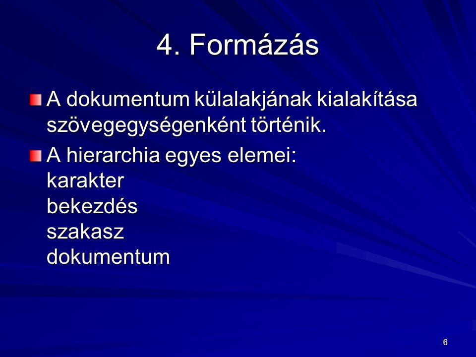 6 4. Formázás A dokumentum külalakjának kialakítása szövegegységenként történik. A hierarchia egyes elemei: karakter bekezdés szakasz dokumentum