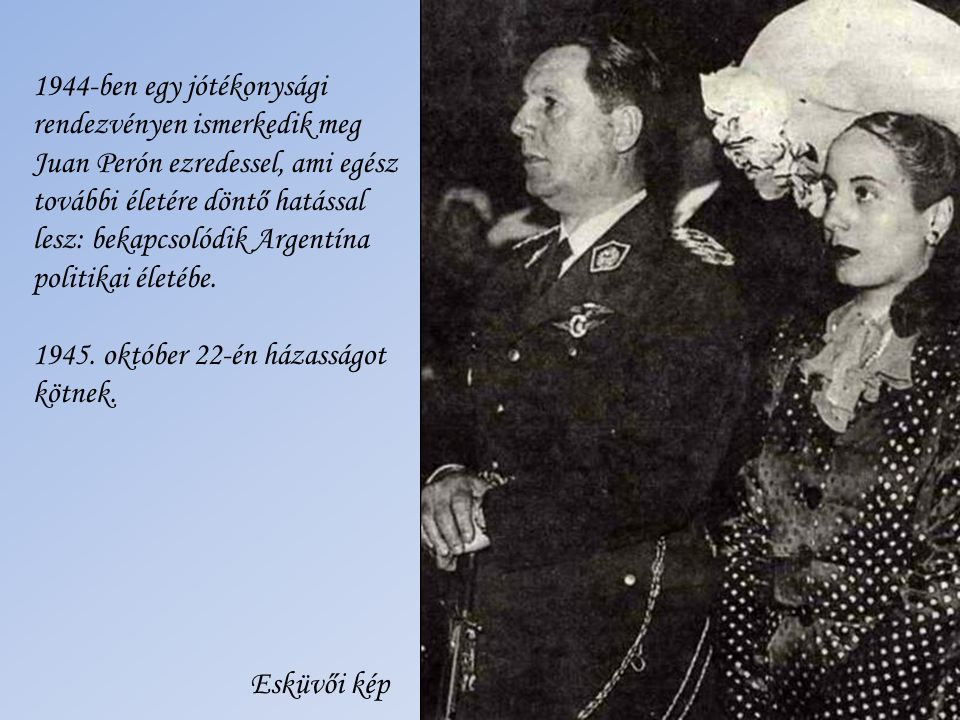 1944-ben egy jótékonysági rendezvényen ismerkedik meg Juan Perón ezredessel, ami egész további életére döntő hatással lesz: bekapcsolódik Argentína politikai életébe.