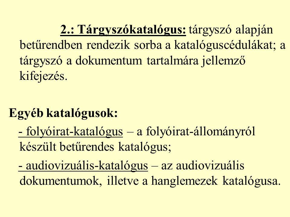 2.: Tárgyszókatalógus: tárgyszó alapján betűrendben rendezik sorba a katalóguscédulákat; a tárgyszó a dokumentum tartalmára jellemző kifejezés. Egyéb