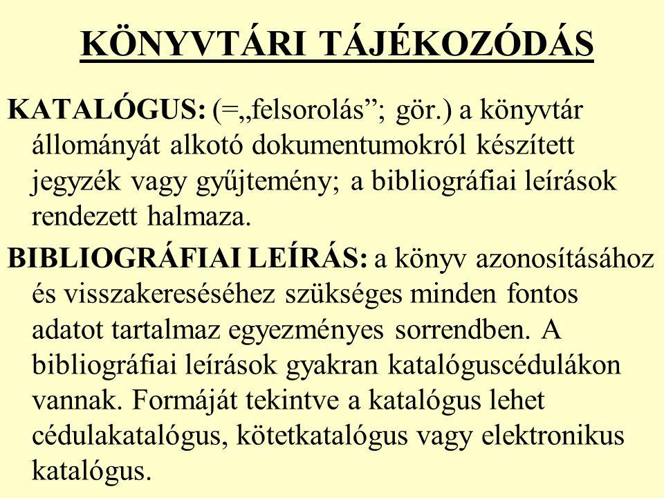 """KÖNYVTÁRI TÁJÉKOZÓDÁS KATALÓGUS: (=""""felsorolás""""; gör.) a könyvtár állományát alkotó dokumentumokról készített jegyzék vagy gyűjtemény; a bibliográfiai"""