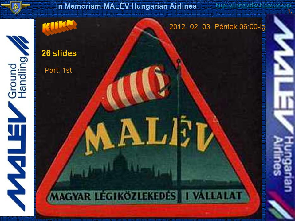http://airartgrafika.blogspot.com In Memoriam MALÉV Hungarian Airlines 1. 2012. 02. 03. Péntek 06:00-ig 26 slides Part: 1st