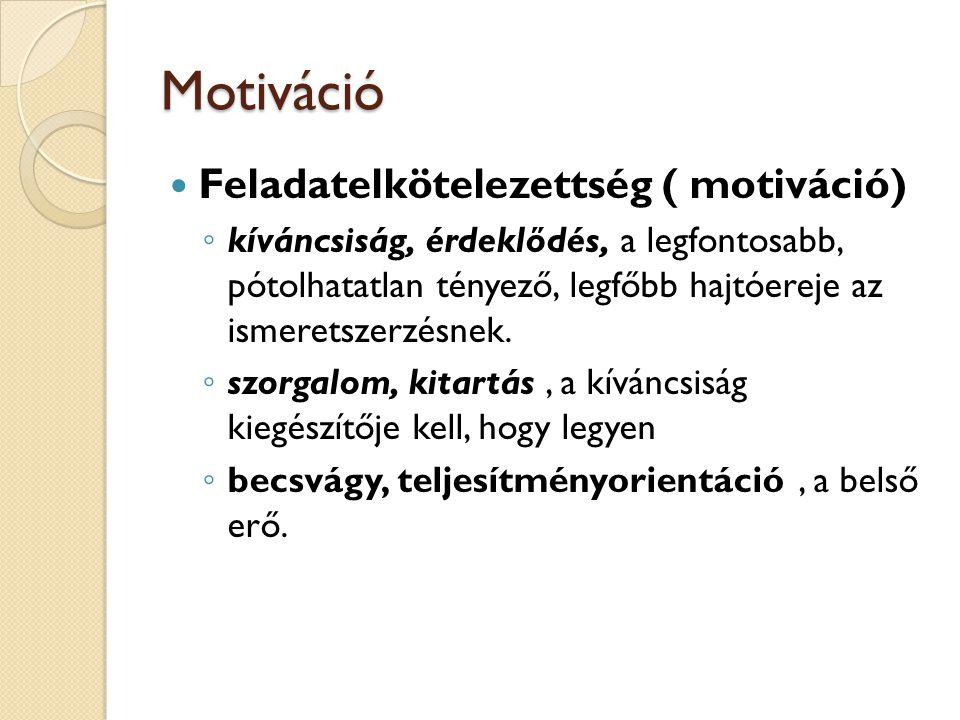Motiváció Feladatelkötelezettség ( motiváció) ◦ kíváncsiság, érdeklődés, a legfontosabb, pótolhatatlan tényező, legfőbb hajtóereje az ismeretszerzésnek.