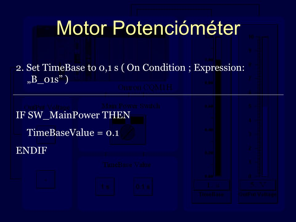 """Motor Potencióméter 2. Set TimeBase to 0,1 s ( On Condition ; Expression: """"B_01s"""" ) IF SW_MainPower THEN TimeBaseValue = 0.1 ENDIF"""