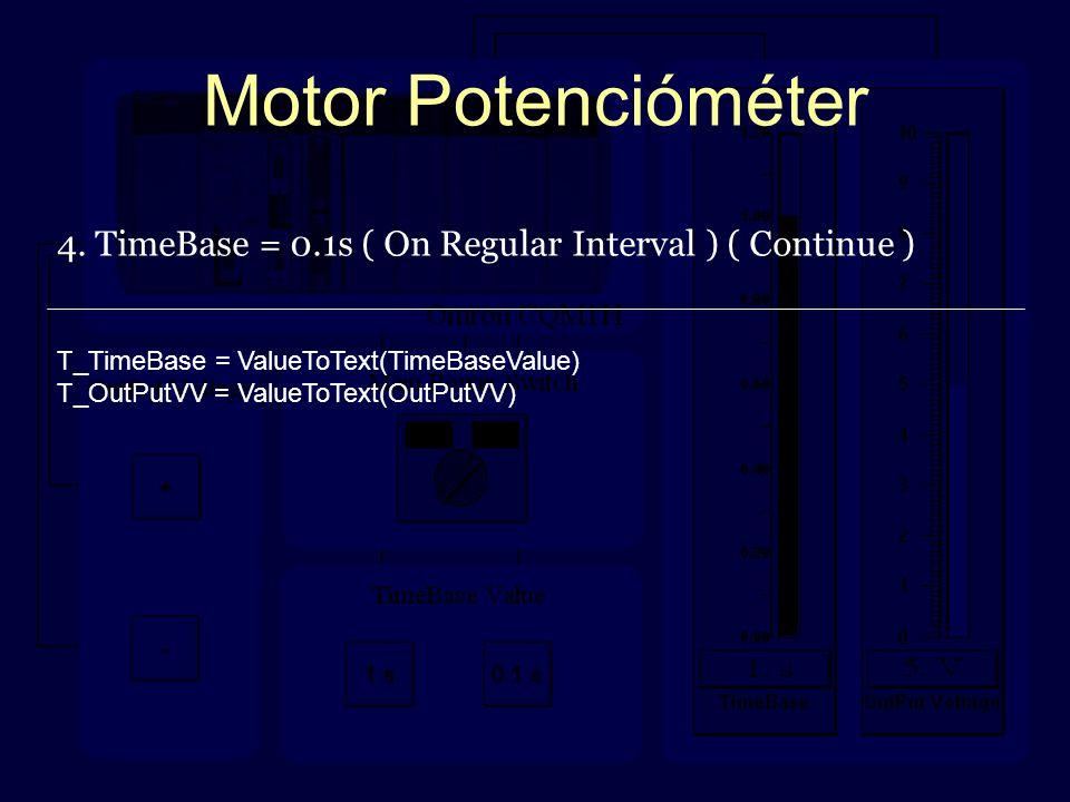 Motor Potencióméter 4. TimeBase = 0.1s ( On Regular Interval ) ( Continue ) T_TimeBase = ValueToText(TimeBaseValue) T_OutPutVV = ValueToText(OutPutVV)