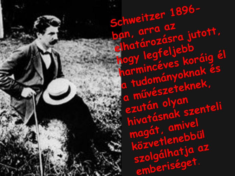 Schweitzer 1896- ban, arra az elhatározásra jutott, hogy legfeljebb harmincéves koráig él a tudományoknak és a művészeteknek, ezután olyan hivatásnak szenteli magát, amivel közvetlenebbül szolgálhatja az emberiséget.