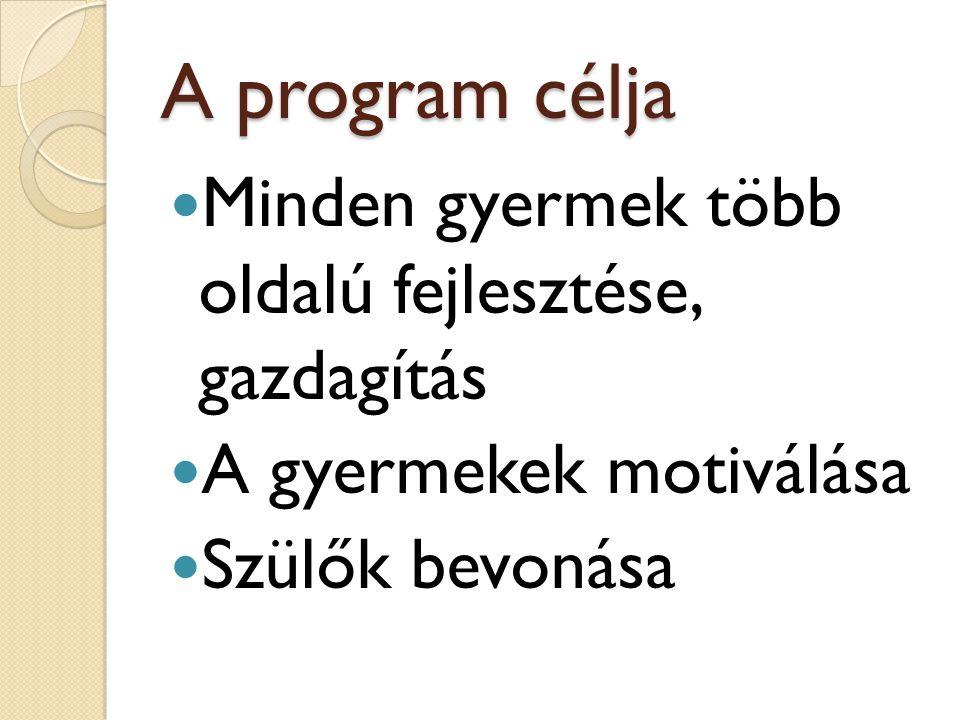 A program célja Minden gyermek több oldalú fejlesztése, gazdagítás A gyermekek motiválása Szülők bevonása