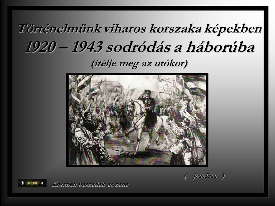 Történelmünk viharos korszaka képekben 1920 – 1943 sodródás a háborúba (ítélje meg az utókor) Korabeli beszédek és zene ()jozefusz
