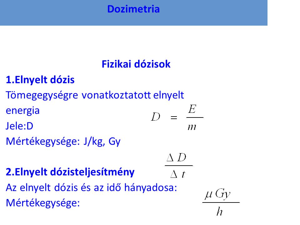 Dozimetria Fizikai dózisok 1.Elnyelt dózis Tömegegységre vonatkoztatott elnyelt energia Jele:D Mértékegysége: J/kg, Gy 2.Elnyelt dózisteljesítmény Az