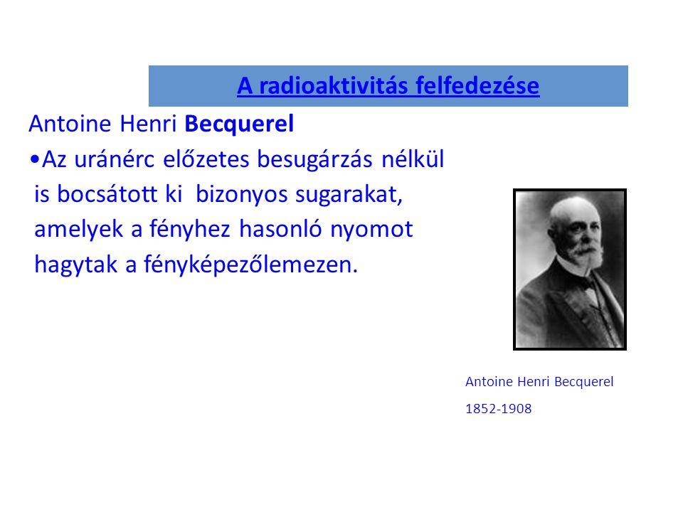 A radioaktivitás felfedezése Antoine Henri Becquerel Az uránérc előzetes besugárzás nélkül is bocsátott ki bizonyos sugarakat, amelyek a fényhez hasonló nyomot hagytak a fényképezőlemezen.