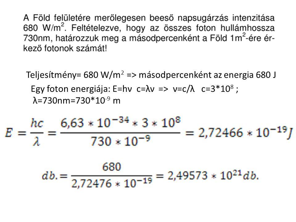 Teljesítmény= 680 W/m 2 => másodpercenként az energia 680 J Egy foton energiája: E=hν c=λν => ν=c/λ c=3*10 8 ; λ=730nm=730*10 -9 m