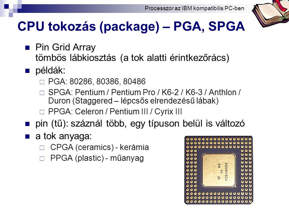 Bóta Laca CPU tokozás (package) – PGA, SPGA Pin Grid Array tömbös lábkiosztás (a tok alatti érintkezőrács) példák:  PGA: 80286, 80386, 80486  SPGA: Pentium / Pentium Pro / K6-2 / K6-3 / Anthlon / Duron (Staggered – lépcsős elrendezésű lábak)  PPGA: Celeron / Pentium III / Cyrix III pin (tű): száznál több, egy típuson belül is változó a tok anyaga:  CPGA (ceramics) - kerámia  PPGA (plastic) - műanyag Processzor az IBM kompatibilis PC-ben