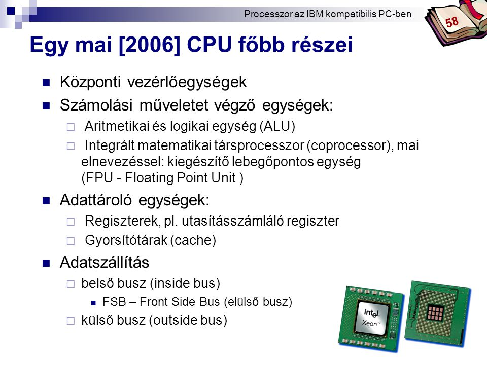 Bóta Laca Egy mai [2006] CPU főbb részei Központi vezérlőegységek Számolási műveletet végző egységek:  Aritmetikai és logikai egység (ALU)  Integrált matematikai társprocesszor (coprocessor), mai elnevezéssel: kiegészítő lebegőpontos egység (FPU - Floating Point Unit ) Adattároló egységek:  Regiszterek, pl.