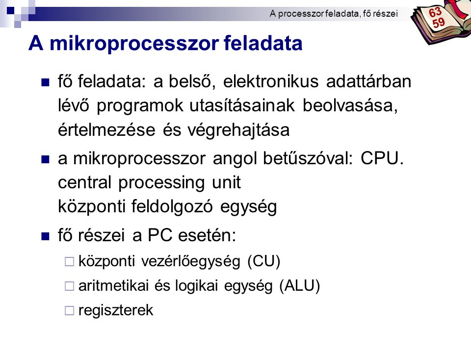 Bóta Laca A mikroprocesszor feladata fő feladata: a belső, elektronikus adattárban lévő programok utasításainak beolvasása, értelmezése és végrehajtása a mikroprocesszor angol betűszóval: CPU.
