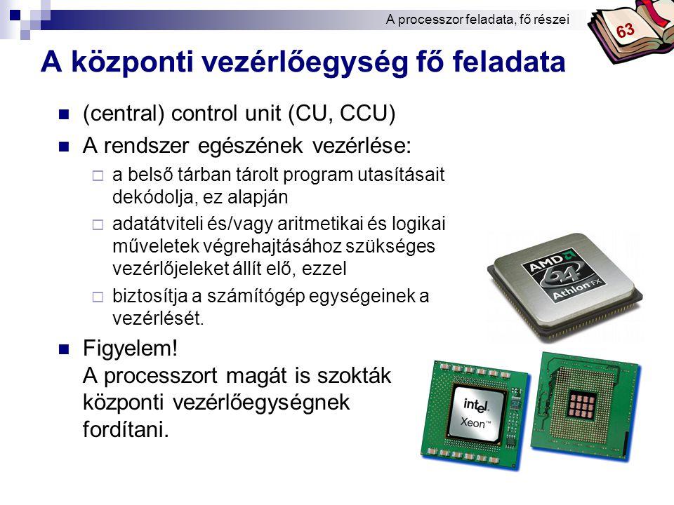 Bóta Laca A központi vezérlőegység fő feladata (central) control unit (CU, CCU) A rendszer egészének vezérlése:  a belső tárban tárolt program utasításait dekódolja, ez alapján  adatátviteli és/vagy aritmetikai és logikai műveletek végrehajtásához szükséges vezérlőjeleket állít elő, ezzel  biztosítja a számítógép egységeinek a vezérlését.
