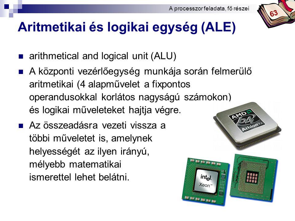Bóta Laca Aritmetikai és logikai egység (ALE) arithmetical and logical unit (ALU) A központi vezérlőegység munkája során felmerülő aritmetikai (4 alapművelet a fixpontos operandusokkal korlátos nagyságú számokon) és logikai műveleteket hajtja végre.