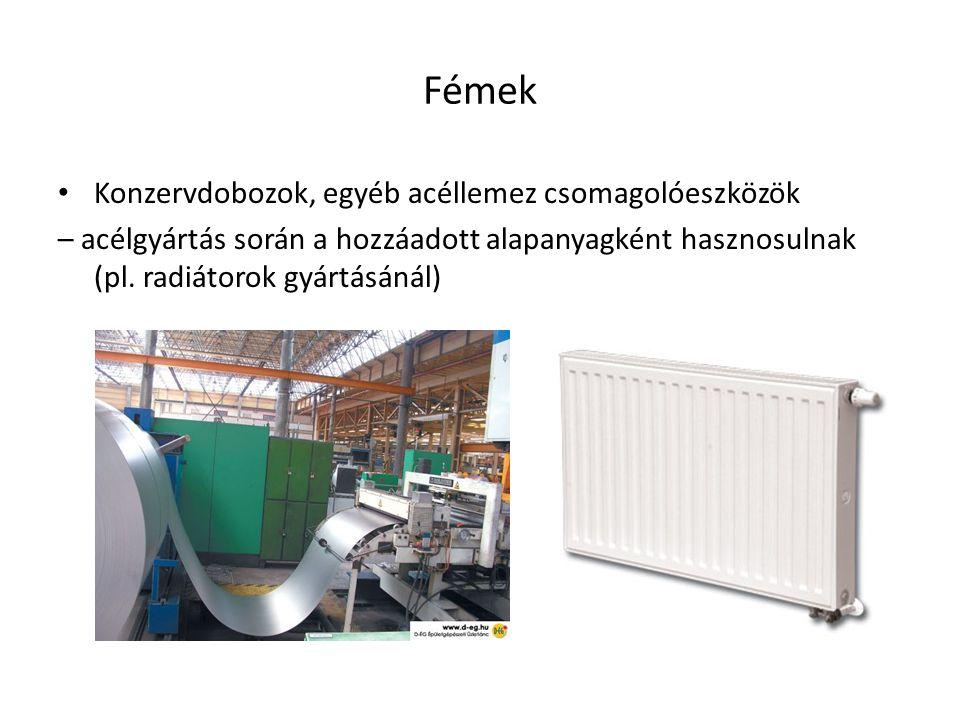 Fémek Konzervdobozok, egyéb acéllemez csomagolóeszközök – acélgyártás során a hozzáadott alapanyagként hasznosulnak (pl. radiátorok gyártásánál)