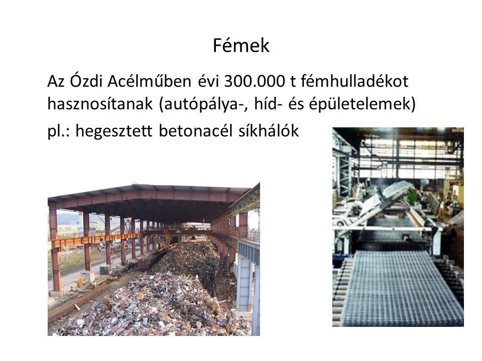 Fémek Az Ózdi Acélműben évi 300.000 t fémhulladékot hasznosítanak (autópálya-, híd- és épületelemek) pl.: hegesztett betonacél síkhálók