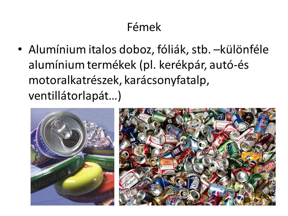 Fémek Alumínium italos doboz, fóliák, stb. –különféle alumínium termékek (pl. kerékpár, autó-és motoralkatrészek, karácsonyfatalp, ventillátorlapát…)
