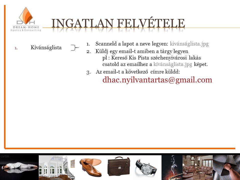 1. Scanneld a lapot a neve legyen: kivánságlista.jpg 2. Küldj egy email-t amiben a tárgy legyen pl : Kereső Kis Pista széchenyivárosi lakás csatold az