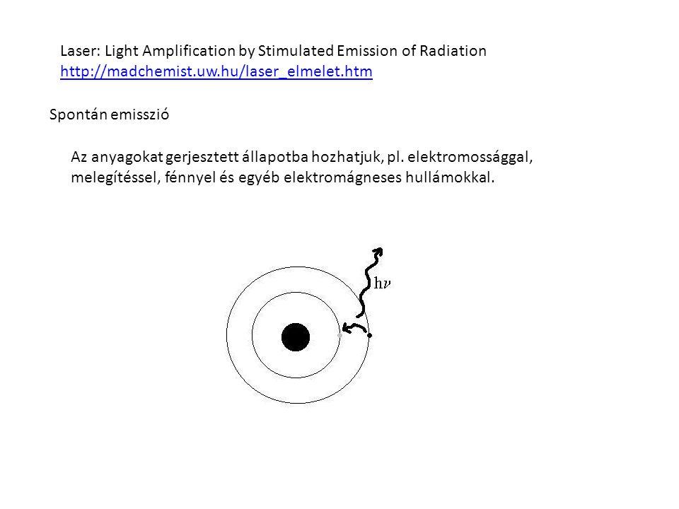 Laser: Light Amplification by Stimulated Emission of Radiation http://madchemist.uw.hu/laser_elmelet.htm Spontán emisszió Az anyagokat gerjesztett állapotba hozhatjuk, pl.