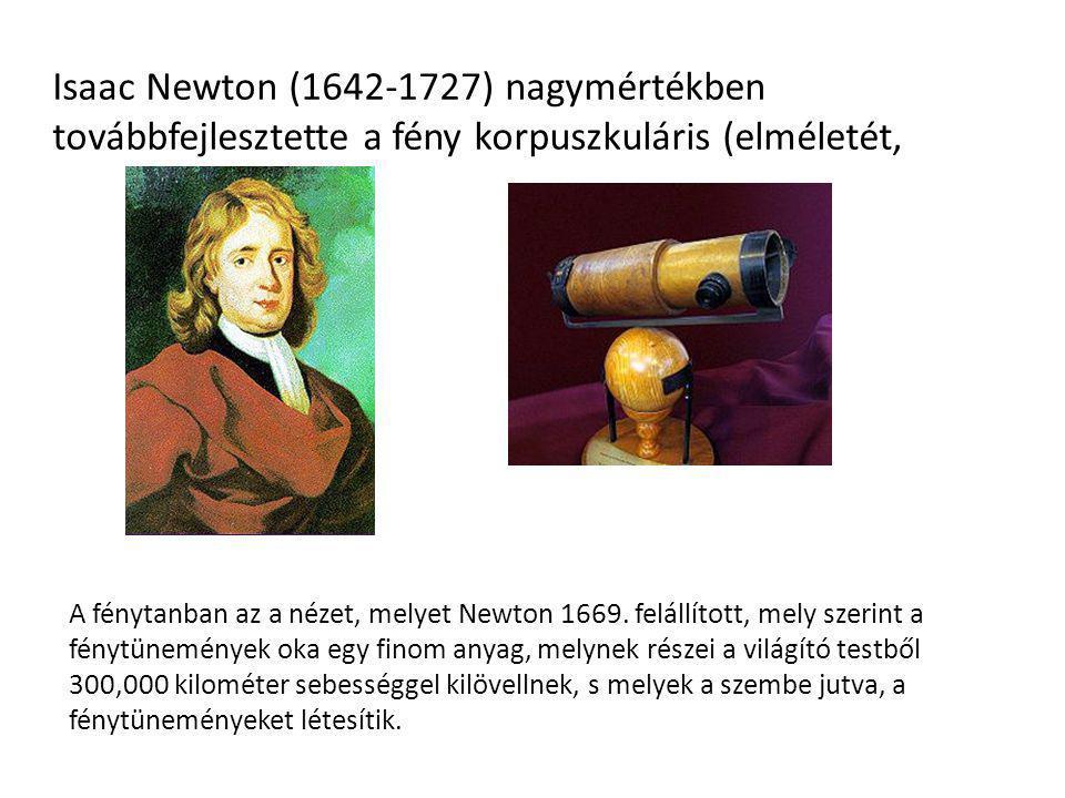 Isaac Newton (1642-1727) nagymértékben továbbfejlesztette a fény korpuszkuláris (elméletét, A fénytanban az a nézet, melyet Newton 1669. felállított,