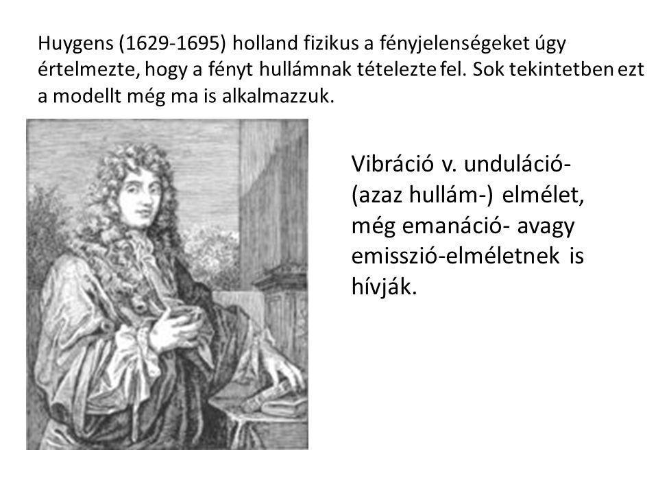 Huygens (1629-1695) holland fizikus a fényjelenségeket úgy értelmezte, hogy a fényt hullámnak tételezte fel. Sok tekintetben ezt a modellt még ma is a