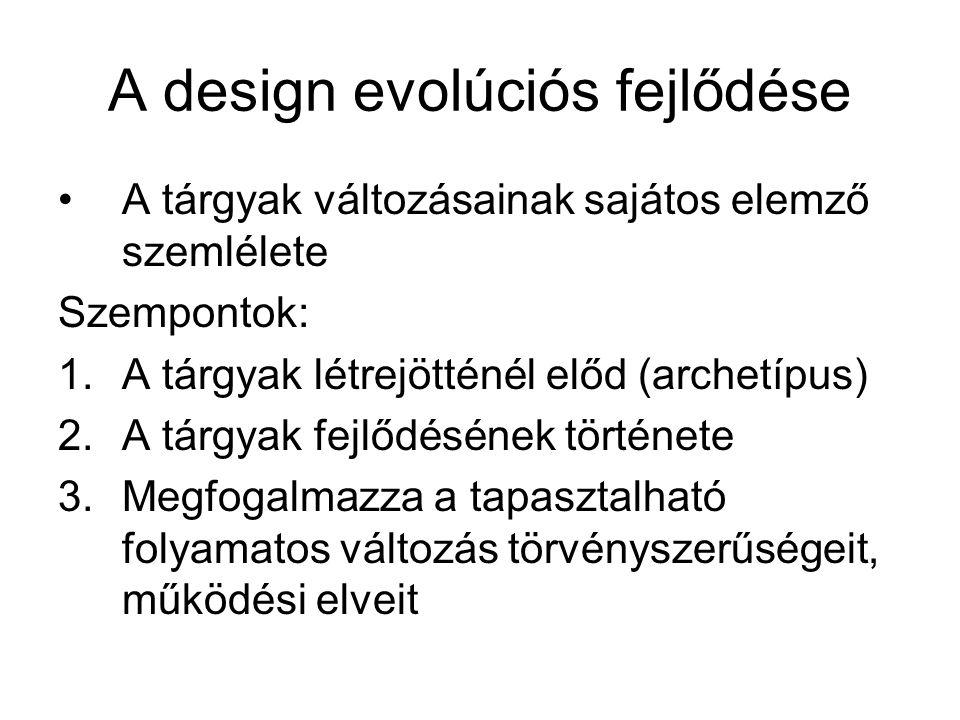 A design evolúciós fejlődése A tárgyak változásainak sajátos elemző szemlélete Szempontok: 1.A tárgyak létrejötténél előd (archetípus) 2.A tárgyak fej