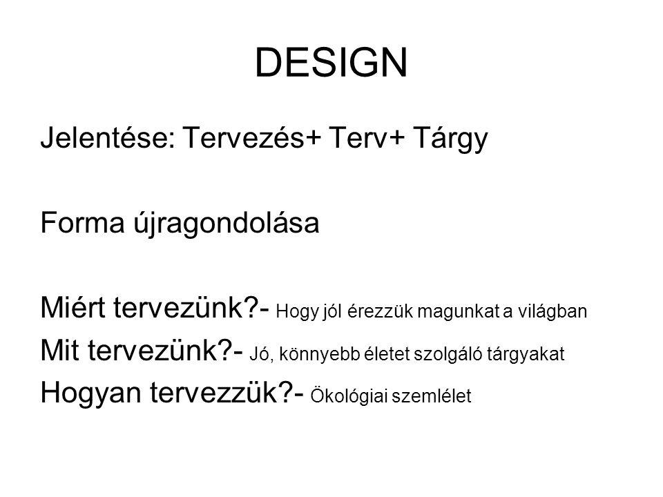 DESIGN Jelentése: Tervezés+ Terv+ Tárgy Forma újragondolása Miért tervezünk?- Hogy jól érezzük magunkat a világban Mit tervezünk?- Jó, könnyebb életet