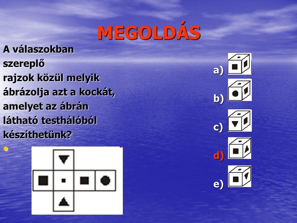 MEGOLDÁS A válaszokban szereplő rajzok közül melyik ábrázolja azt a kockát, amelyet az ábrán látható testhálóból készíthetünk? a)b)c)d)e)