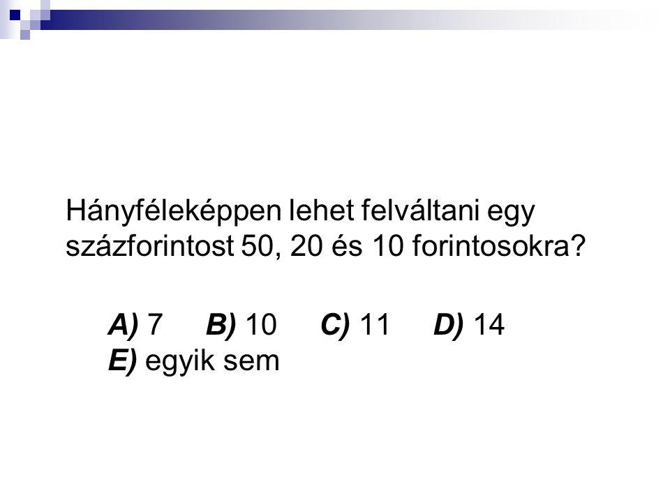 Hányféleképpen lehet felváltani egy százforintost 50, 20 és 10 forintosokra? A) 7 B) 10 C) 11 D) 14 E) egyik sem