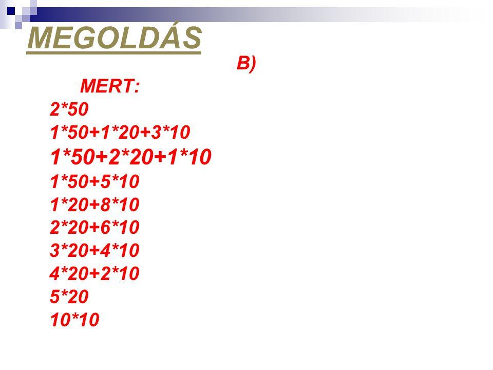 MEGOLDÁS B) MERT: 2*50 1*50+1*20+3*10 1*50+2*20+1*10 1*50+5*10 1*20+8*10 2*20+6*10 3*20+4*10 4*20+2*10 5*20 10*10