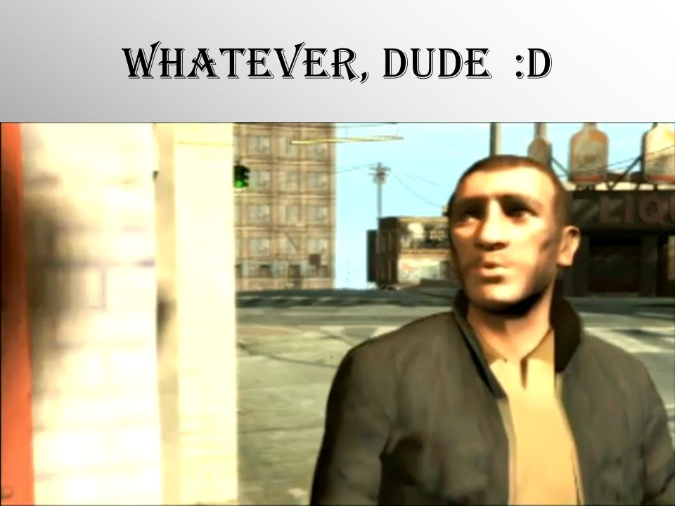 Whatever, Dude :D