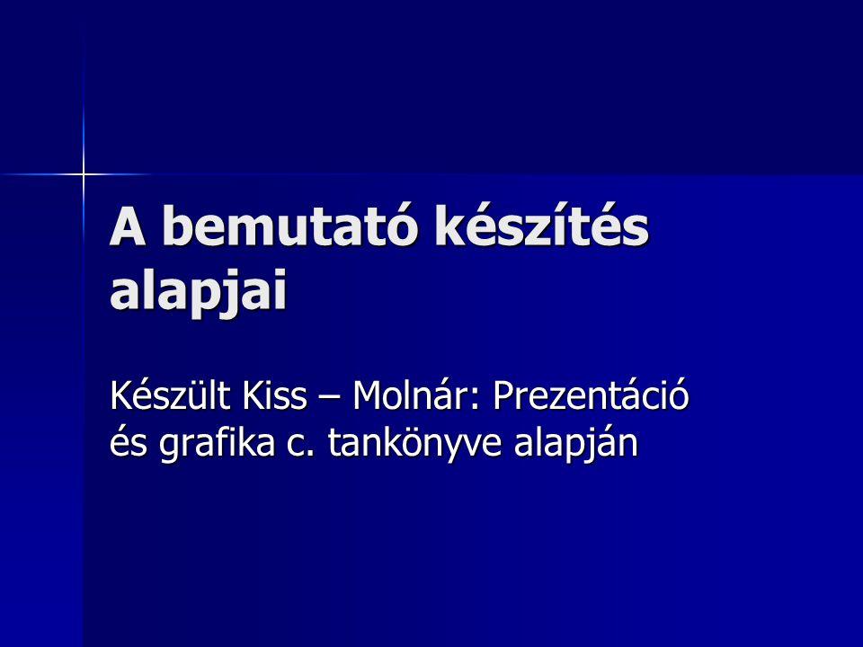 A bemutató készítés alapjai Készült Kiss – Molnár: Prezentáció és grafika c. tankönyve alapján