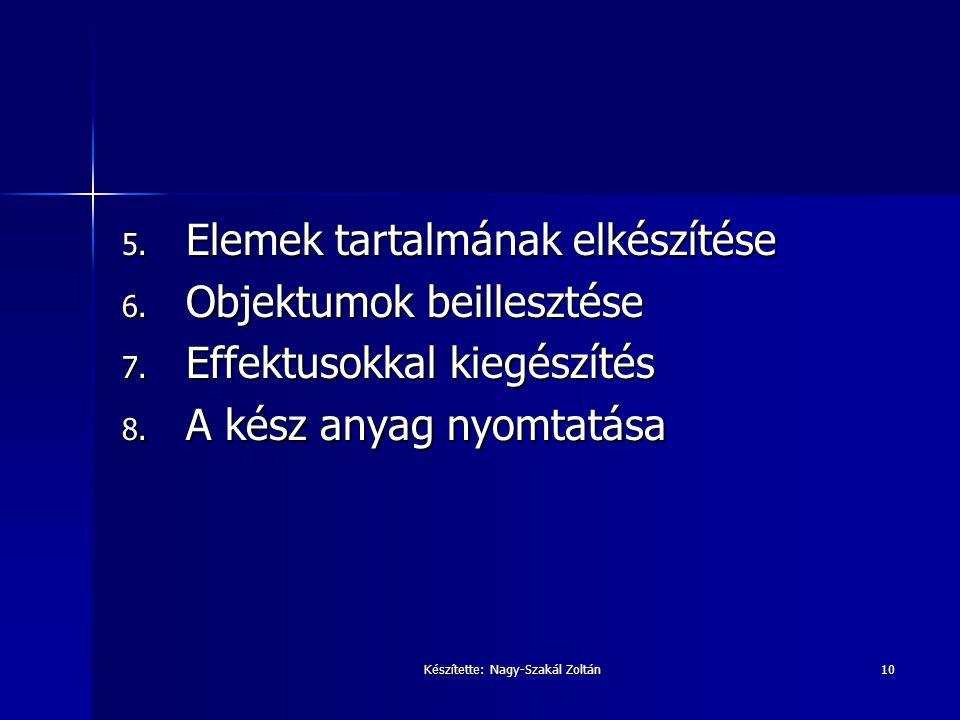 Készítette: Nagy-Szakál Zoltán10 5. Elemek tartalmának elkészítése 6. Objektumok beillesztése 7. Effektusokkal kiegészítés 8. A kész anyag nyomtatása