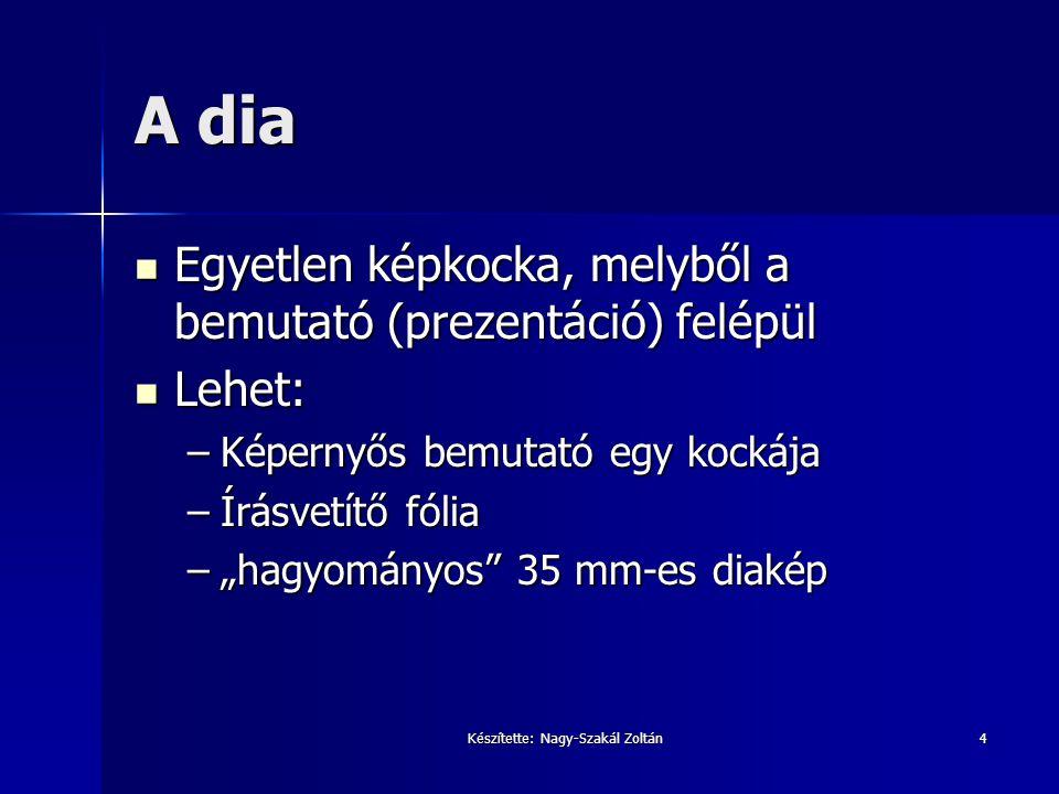 Készítette: Nagy-Szakál Zoltán4 A dia Egyetlen képkocka, melyből a bemutató (prezentáció) felépül Egyetlen képkocka, melyből a bemutató (prezentáció)