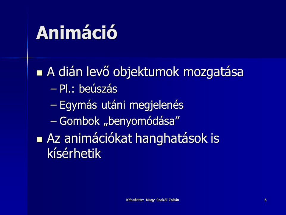 Készítette: Nagy-Szakál Zoltán6 Animáció A dián levő objektumok mozgatása A dián levő objektumok mozgatása –Pl.: beúszás –Egymás utáni megjelenés –Gom