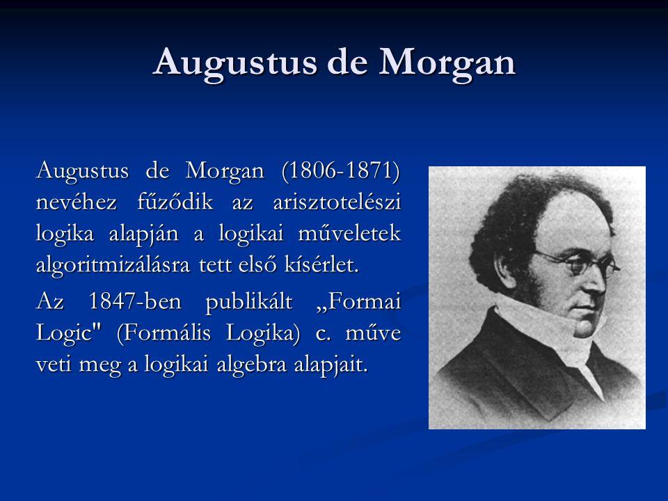 Augustus de Morgan Augustus de Morgan (1806-1871) nevéhez fűződik az arisztotelészi logika alapján a logikai műveletek algoritmizálásra tett első kísé