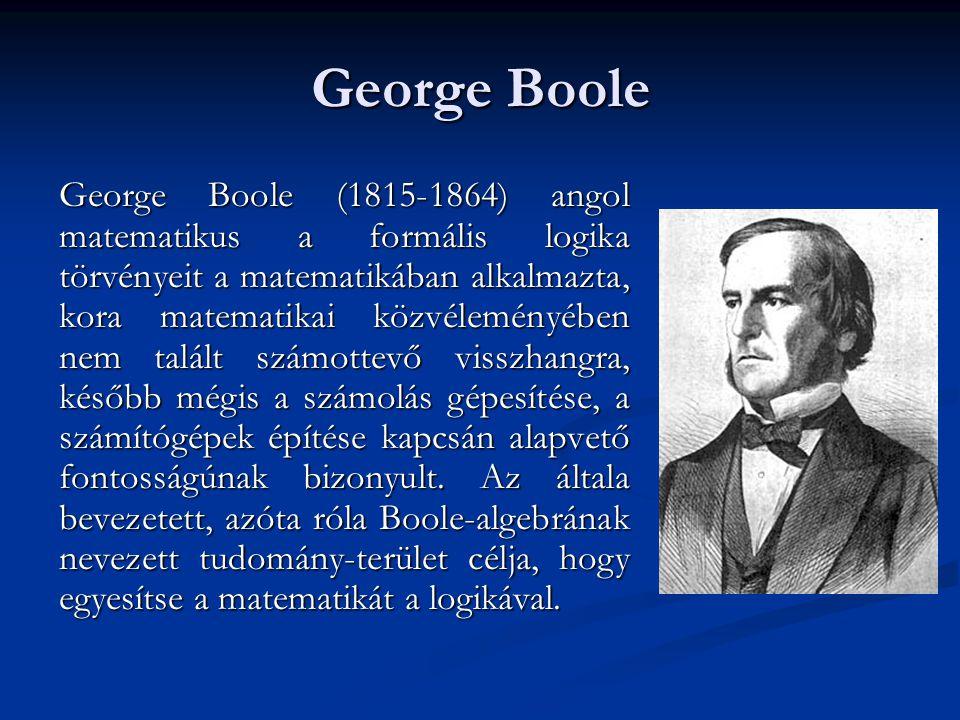George Boole George Boole (1815-1864) angol matematikus a formális logika törvényeit a matematikában alkalmazta, kora matematikai közvéleményében nem