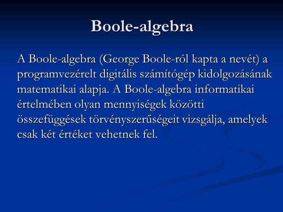 Boole-algebra A Boole-algebra (George Boole-ról kapta a nevét) a programvezérelt digitális számítógép kidolgozásának matematikai alapja. A Boole-algeb
