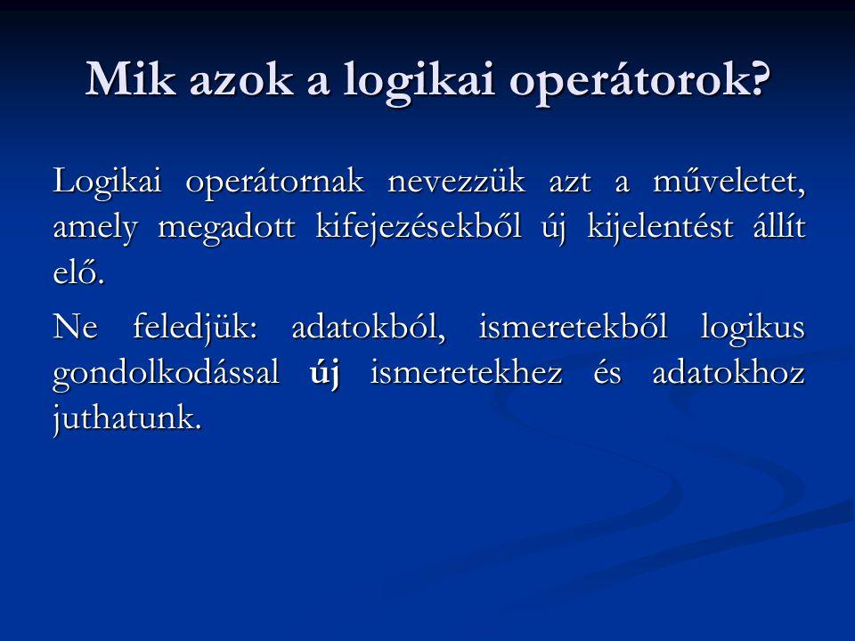 Mik azok a logikai operátorok? Logikai operátornak nevezzük azt a műveletet, amely megadott kifejezésekből új kijelentést állít elő. Ne feledjük: adat