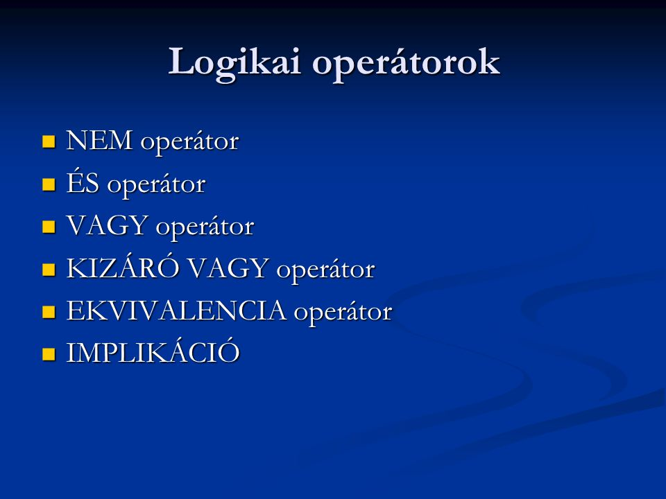 Logikai operátorok NEM operátor NEM operátor ÉS operátor ÉS operátor VAGY operátor VAGY operátor KIZÁRÓ VAGY operátor KIZÁRÓ VAGY operátor EKVIVALENCI