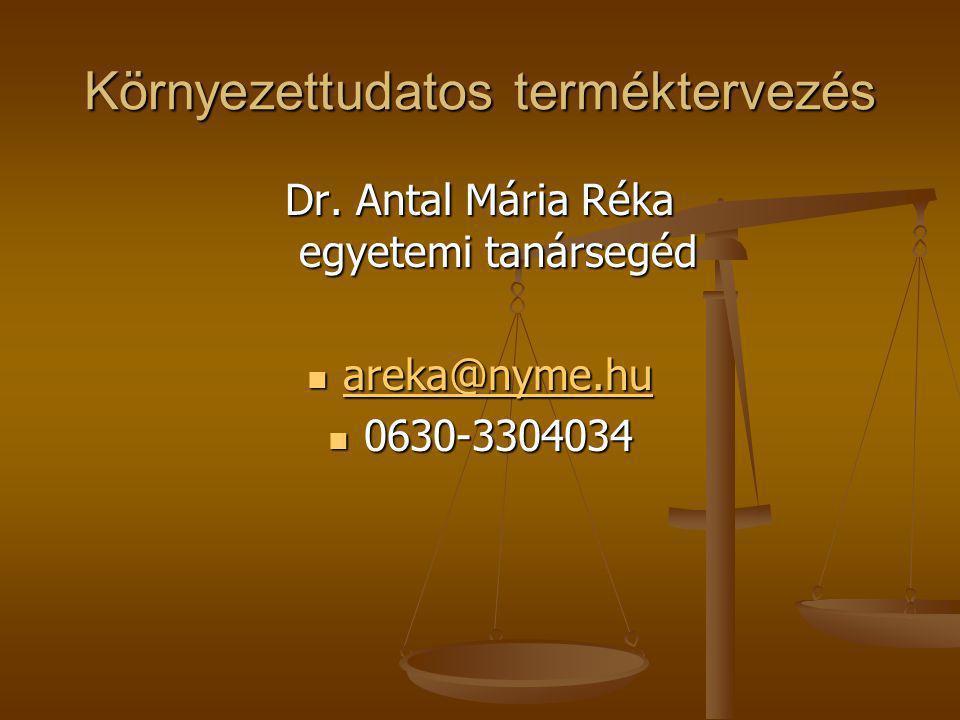 Környezettudatos terméktervezés Dr. Antal Mária Réka egyetemi tanársegéd areka@nyme.hu areka@nyme.hu areka@nyme.hu 0630-3304034 0630-3304034