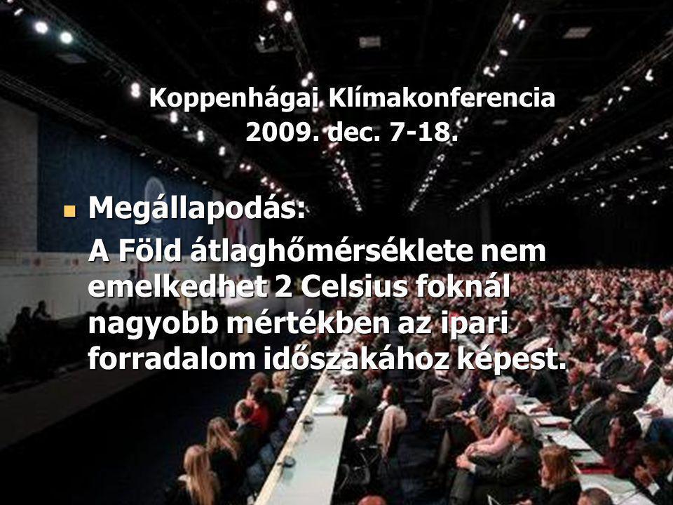 Koppenhágai Klímakonferencia 2009. dec. 7-18. Megállapodás: Megállapodás: A Föld átlaghőmérséklete nem emelkedhet 2 Celsius foknál nagyobb mértékben a