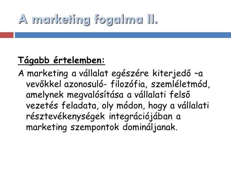 A marketing fogalma II. Tágabb értelemben: A marketing a vállalat egészére kiterjedő –a vevőkkel azonosuló- filozófia, szemléletmód, amelynek megvalós
