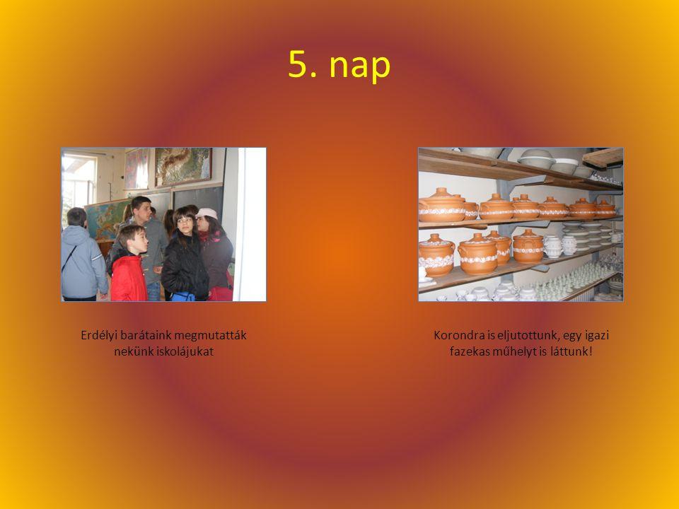 5. nap Erdélyi barátaink megmutatták nekünk iskolájukat Korondra is eljutottunk, egy igazi fazekas műhelyt is láttunk!