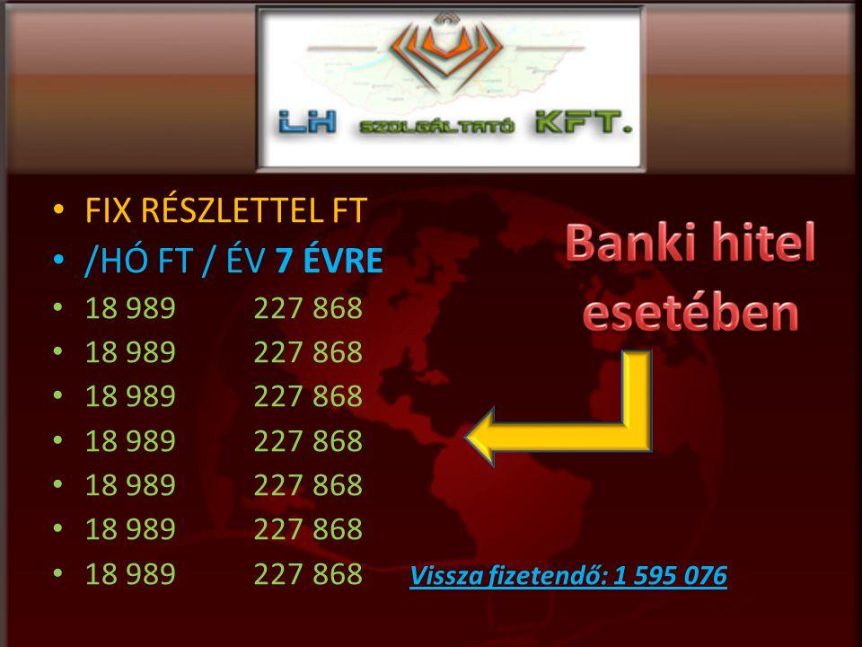FIX RÉSZLETTEL FT /HÓ FT / ÉV 7 ÉVRE 18 989 227 868 18 989 227 868 Vissza fizetendő: 1 595 076
