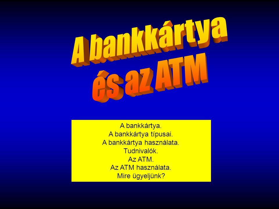 A bankkártya. A bankkártya típusai. A bankkártya használata. Tudnivalók. Az ATM. Az ATM használata. Mire ügyeljünk?