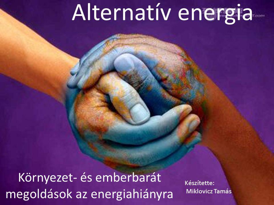 Alternatív energia Környezet- és emberbarát megoldások az energiahiányra Készítette: Miklovicz Tamás