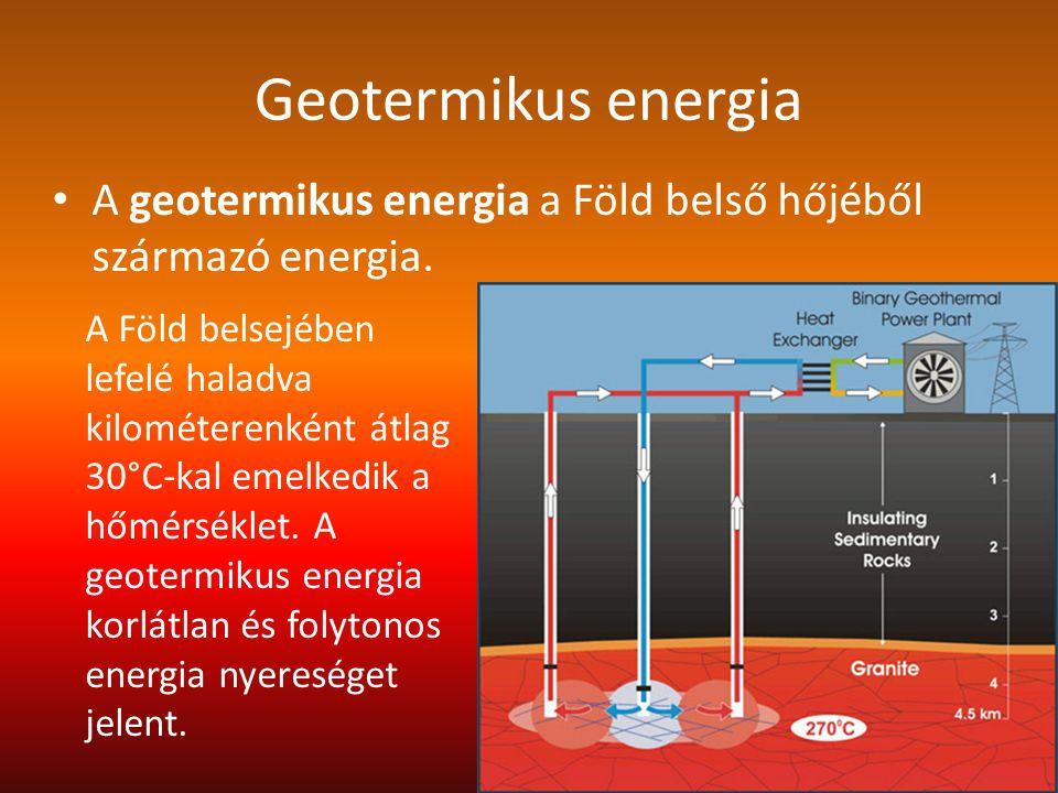 Geotermikus energia A geotermikus energia a Föld belső hőjéből származó energia. A Föld belsejében lefelé haladva kilométerenként átlag 30°C-kal emelk